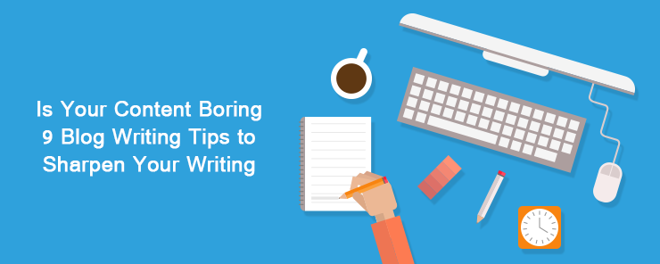 Is Your Content Boring 9 Blog Writing Tips to Sharpen Your Writing